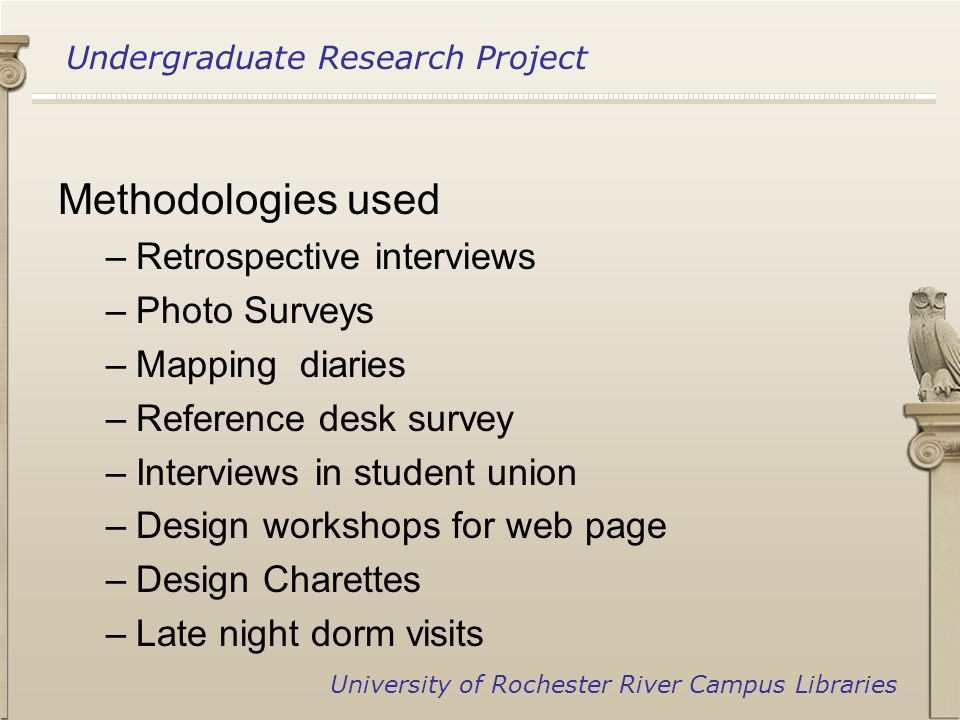 Undergraduate Research Project University of Rochester River Campus Libraries Methodologies used –Retrospective interviews –Photo Surveys –Mapping diaries –Reference desk survey –Interviews in student union –Design workshops for web page –Design Charettes –Late night dorm visits