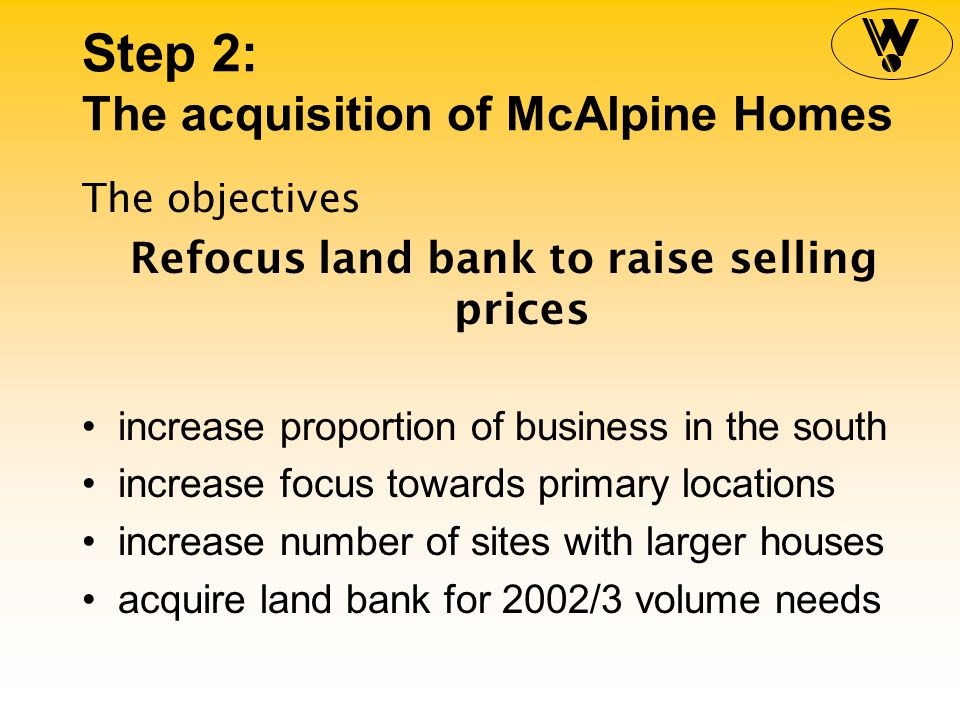 Step 2: The acquisition of McAlpine Homes The objectives Refocus land bank to raise selling prices increase proportion of business in the south increase focus towards primary locations increase number of sites with larger houses acquire land bank for 2002/3 volume needs