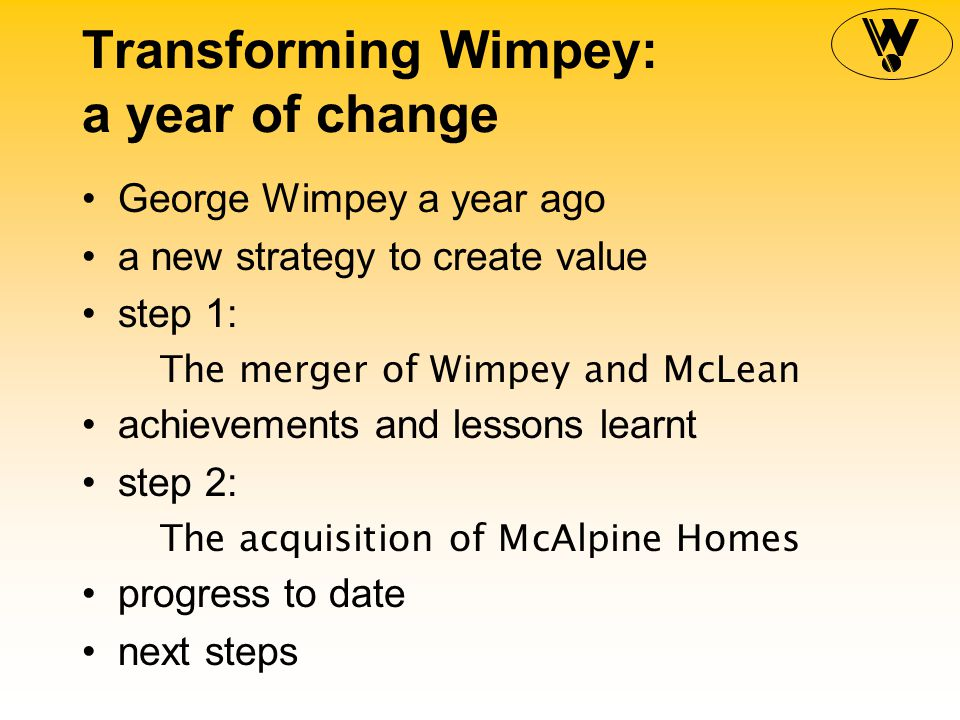 Transforming Wimpey: a year of change George Wimpey a year ago a new strategy to create value step 1: The merger of Wimpey and McLean achievements and lessons learnt step 2: The acquisition of McAlpine Homes progress to date next steps
