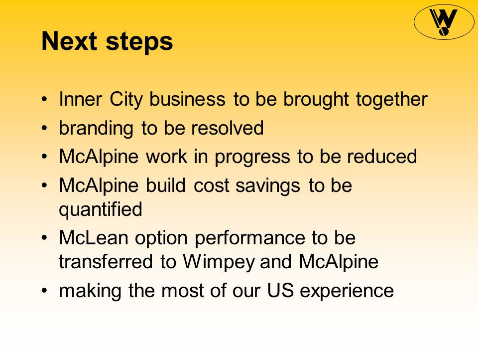 Next steps Inner City business to be brought together branding to be resolved McAlpine work in progress to be reduced McAlpine build cost savings to be quantified McLean option performance to be transferred to Wimpey and McAlpine making the most of our US experience