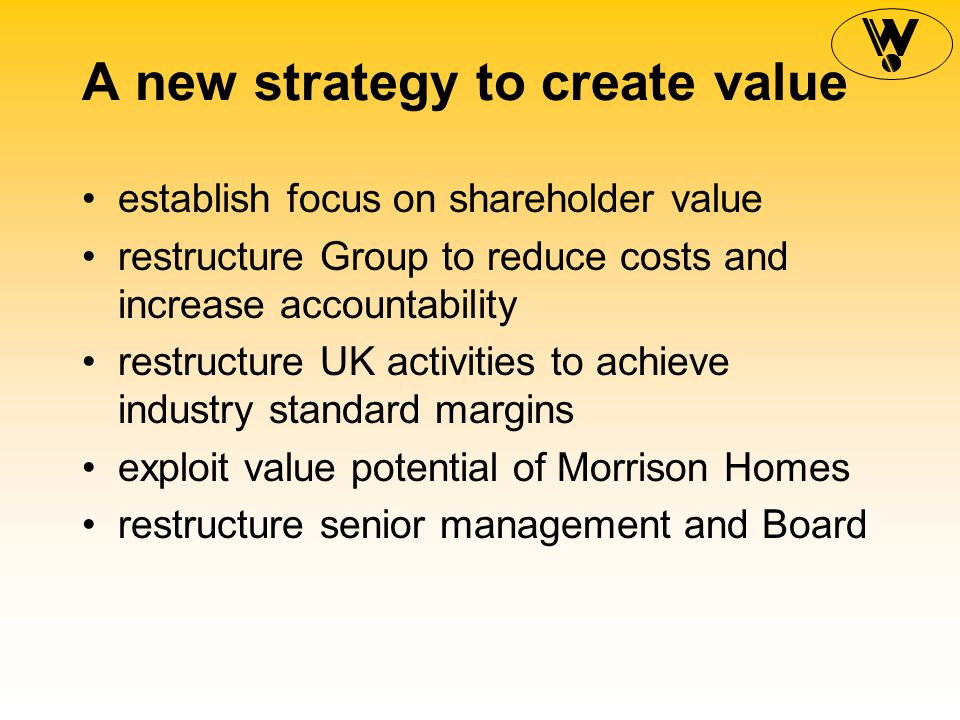A new strategy to create value Restructure UK activities improve land purchase to buy land 0 in the right location 0 at the right time 0 at the right price reduce build costs increase revenue per plot reduce overheads