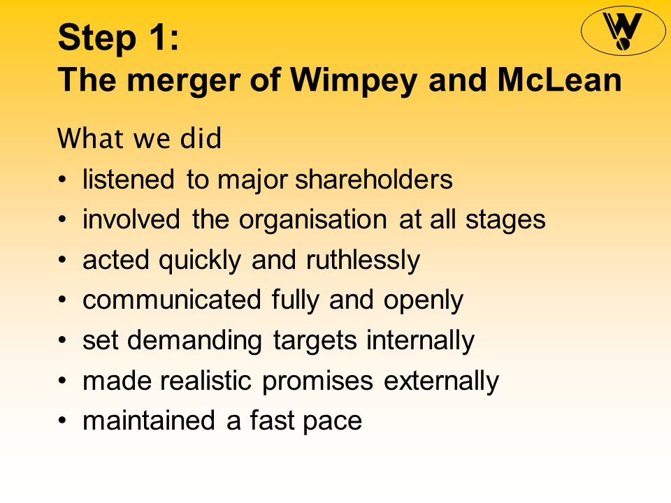 Step 1: The merger of Wimpey and McLean What we did listened to major shareholders involved the organisation at all stages acted quickly and ruthlessly communicated fully and openly set demanding targets internally made realistic promises externally maintained a fast pace