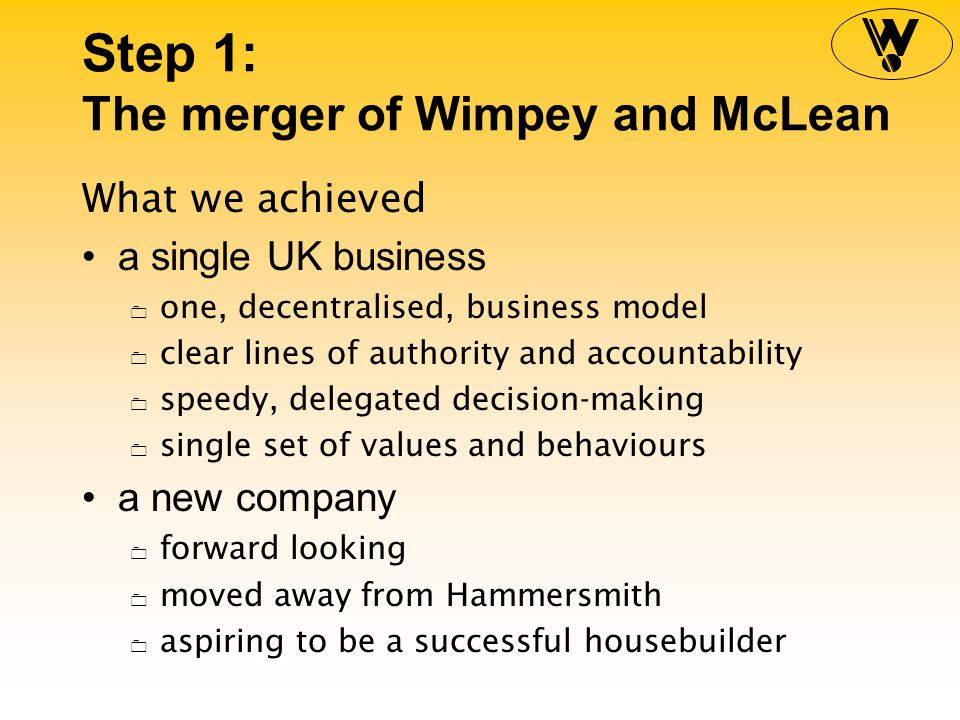 Step 1: The merger of Wimpey and McLean What we achieved a single UK business 0 one, decentralised, business model 0 clear lines of authority and accountability 0 speedy, delegated decision-making 0 single set of values and behaviours a new company 0 forward looking 0 moved away from Hammersmith 0 aspiring to be a successful housebuilder