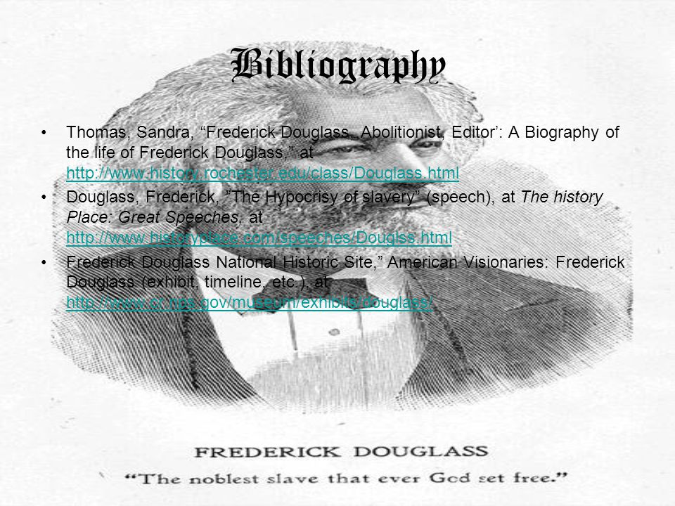 Bibliography Thomas, Sandra, Frederick Douglass, Abolitionist, Editor': A Biography of the life of Frederick Douglass, at http://www.history.rochester.edu/class/Douglass.html http://www.history.rochester.edu/class/Douglass.html Douglass, Frederick, The Hypocrisy of slavery (speech), at The history Place: Great Speeches, at http://www.historyplace.com/speeches/Douglss.html http://www.historyplace.com/speeches/Douglss.html Frederick Douglass National Historic Site, American Visionaries: Frederick Douglass (exhibit, timeline, etc.), at http://www.cr.nps.gov/museum/exhibits/douglass/ http://www.cr.nps.gov/museum/exhibits/douglass/