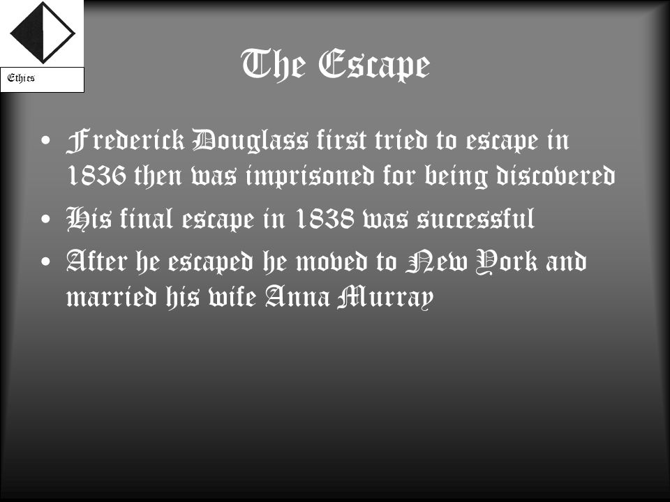 The Escape Frederick Douglass first tried to escape in 1836 then was imprisoned for being discovered His final escape in 1838 was successful After he escaped he moved to New York and married his wife Anna Murray Ethics