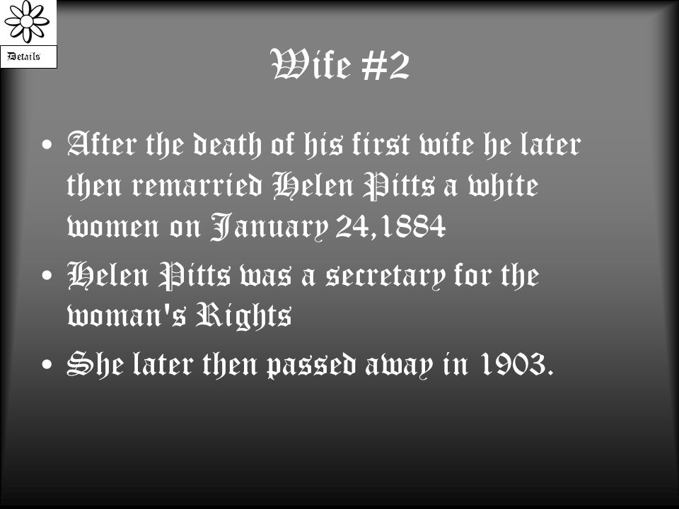 Wife #2 After the death of his first wife he later then remarried Helen Pitts a white women on January 24,1884 Helen Pitts was a secretary for the woman s Rights She later then passed away in 1903.