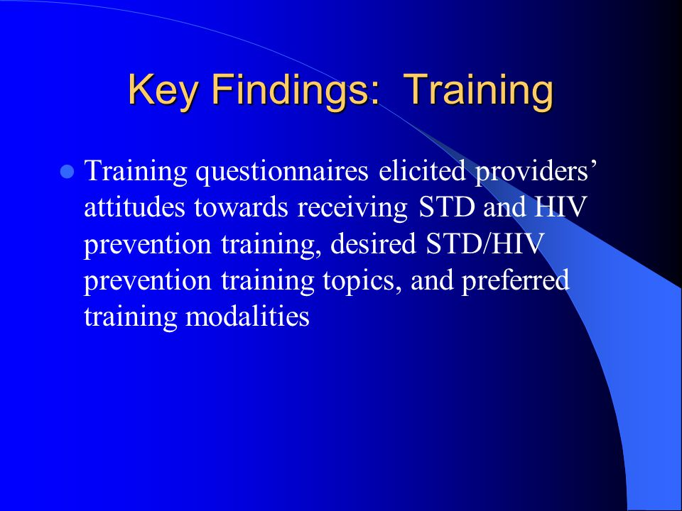 Key Findings: Training Training questionnaires elicited providers' attitudes towards receiving STD and HIV prevention training, desired STD/HIV prevention training topics, and preferred training modalities