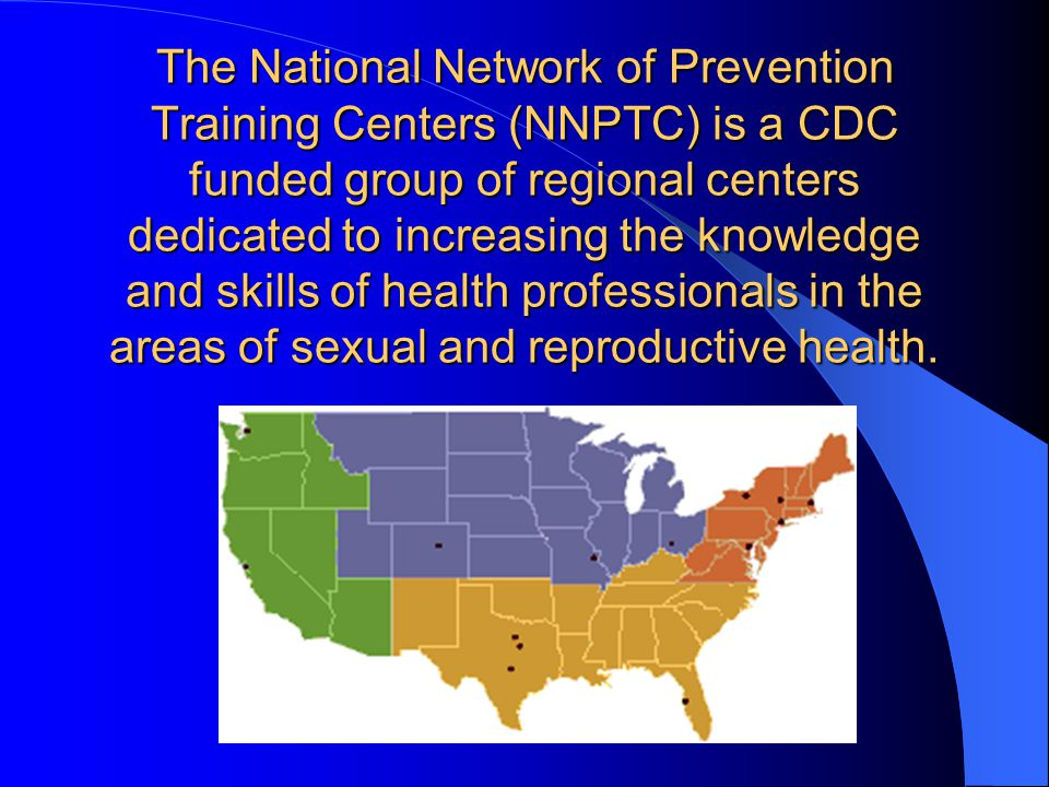 The National Network of Prevention Training Centers (NNPTC) is a CDC funded group of regional centers dedicated to increasing the knowledge and skills of health professionals in the areas of sexual and reproductive health.