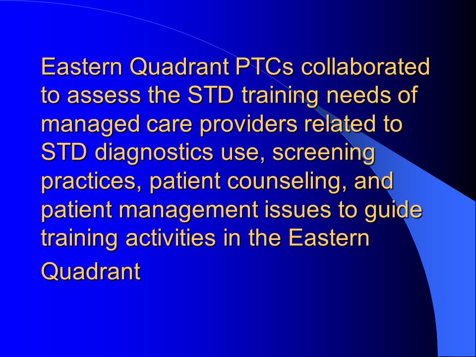 Eastern Quadrant PTCs collaborated to assess the STD training needs of managed care providers related to STD diagnostics use, screening practices, patient counseling, and patient management issues to guide training activities in the Eastern Quadrant