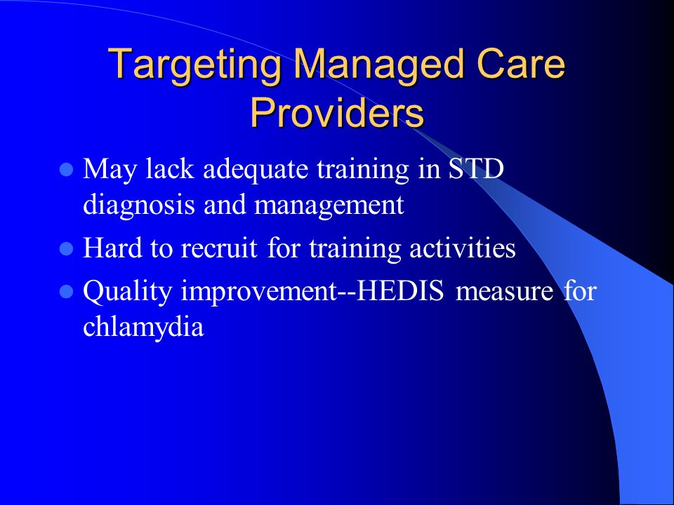 Targeting Managed Care Providers May lack adequate training in STD diagnosis and management Hard to recruit for training activities Quality improvement--HEDIS measure for chlamydia