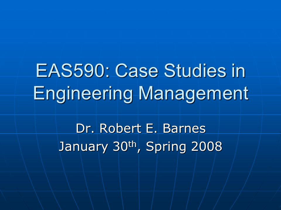 EAS590: Case Studies in Engineering Management Dr. Robert E. Barnes January 30 th, Spring 2008