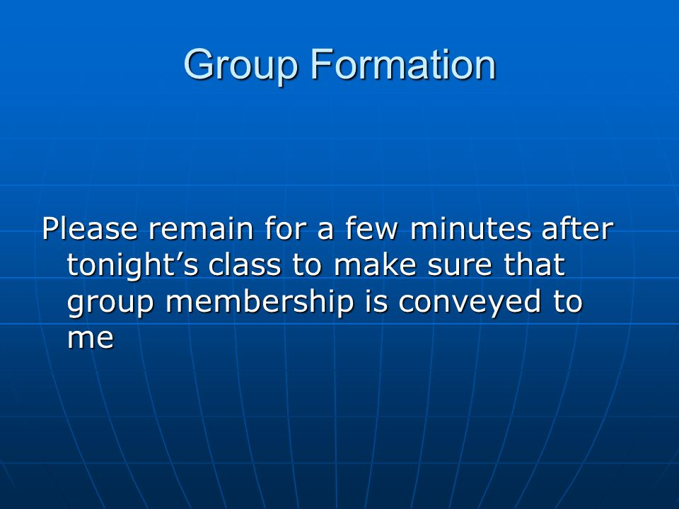 Group Formation Please remain for a few minutes after tonight's class to make sure that group membership is conveyed to me