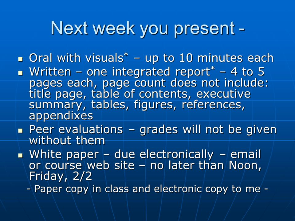 Next week you present - Oral with visuals * – up to 10 minutes each Oral with visuals * – up to 10 minutes each Written – one integrated report * – 4 to 5 pages each, page count does not include: title page, table of contents, executive summary, tables, figures, references, appendixes Written – one integrated report * – 4 to 5 pages each, page count does not include: title page, table of contents, executive summary, tables, figures, references, appendixes Peer evaluations – grades will not be given without them Peer evaluations – grades will not be given without them White paper – due electronically – email or course web site – no later than Noon, Friday, 2/2 White paper – due electronically – email or course web site – no later than Noon, Friday, 2/2 - Paper copy in class and electronic copy to me -