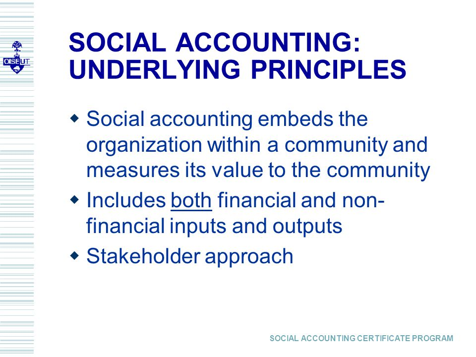 SOCIAL ACCOUNTING CERTIFICATE PROGRAM SOCIAL ACCOUNTING: UNDERLYING PRINCIPLES  Social accounting embeds the organization within a community and measures its value to the community  Includes both financial and non- financial inputs and outputs  Stakeholder approach