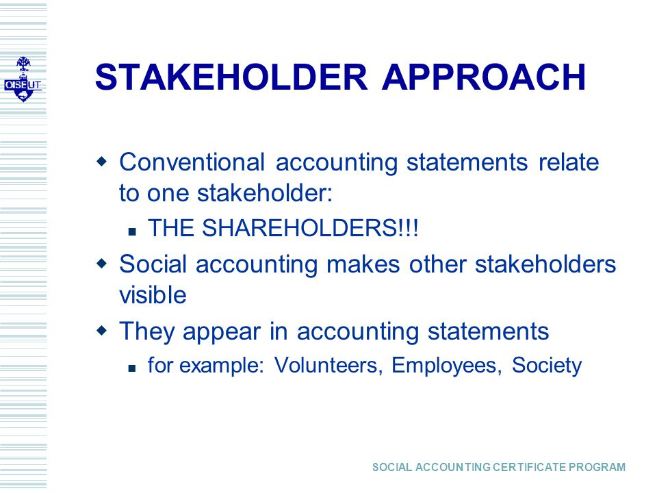 SOCIAL ACCOUNTING CERTIFICATE PROGRAM STAKEHOLDER APPROACH  Conventional accounting statements relate to one stakeholder: THE SHAREHOLDERS!!.