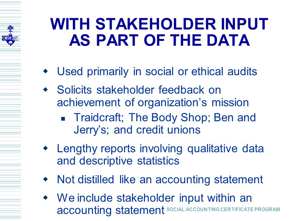 SOCIAL ACCOUNTING CERTIFICATE PROGRAM WITH STAKEHOLDER INPUT AS PART OF THE DATA  Used primarily in social or ethical audits  Solicits stakeholder feedback on achievement of organization's mission Traidcraft; The Body Shop; Ben and Jerry's; and credit unions  Lengthy reports involving qualitative data and descriptive statistics  Not distilled like an accounting statement  We include stakeholder input within an accounting statement