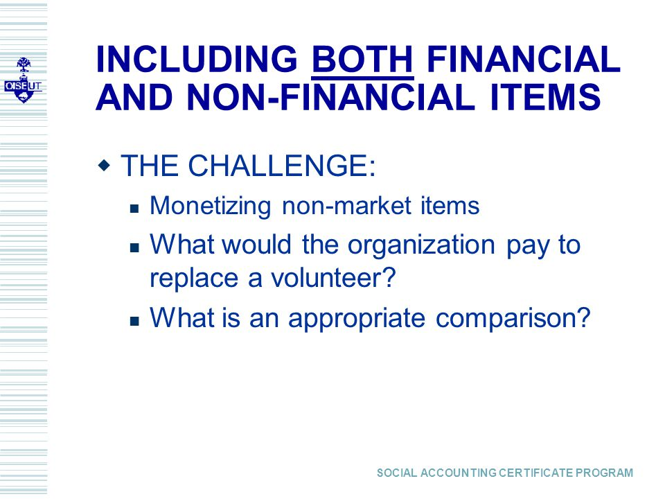 SOCIAL ACCOUNTING CERTIFICATE PROGRAM INCLUDING BOTH FINANCIAL AND NON-FINANCIAL ITEMS  THE CHALLENGE: Monetizing non-market items What would the organization pay to replace a volunteer.