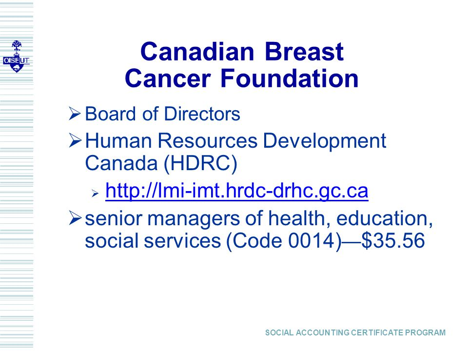 SOCIAL ACCOUNTING CERTIFICATE PROGRAM  Board of Directors  Human Resources Development Canada (HDRC)  http://lmi-imt.hrdc-drhc.gc.ca  senior managers of health, education, social services (Code 0014) — $35.56 Canadian Breast Cancer Foundation