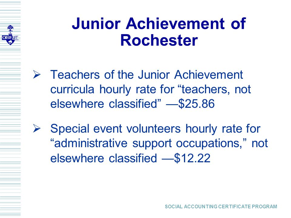 SOCIAL ACCOUNTING CERTIFICATE PROGRAM  Teachers of the Junior Achievement curricula hourly rate for teachers, not elsewhere classified —$25.86  Special event volunteers hourly rate for administrative support occupations, not elsewhere classified —$12.22 Junior Achievement of Rochester