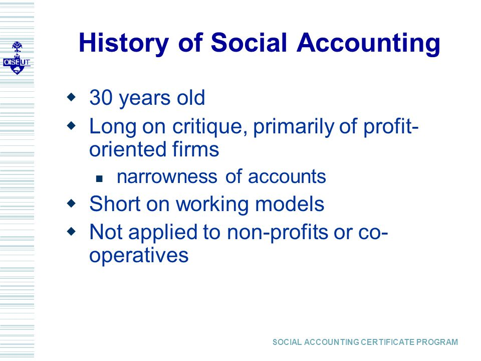 SOCIAL ACCOUNTING CERTIFICATE PROGRAM Our Definition of Social Accounting A systematic analysis of the effects of an organization on its communities of interest or stakeholders, with stakeholder input as part of the data that is analyzed for the accounting statement