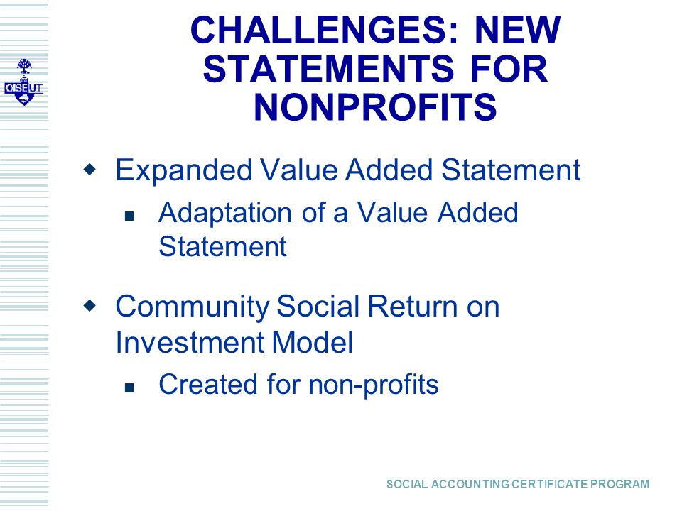 SOCIAL ACCOUNTING CERTIFICATE PROGRAM  Expanded Value Added Statement Adaptation of a Value Added Statement  Community Social Return on Investment Model Created for non-profits CHALLENGES: NEW STATEMENTS FOR NONPROFITS