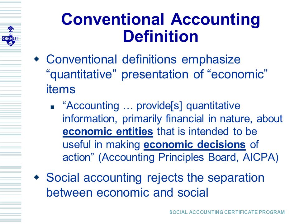 SOCIAL ACCOUNTING CERTIFICATE PROGRAM Conventional Accounting Definition  Conventional definitions emphasize quantitative presentation of economic items Accounting … provide[s] quantitative information, primarily financial in nature, about economic entities that is intended to be useful in making economic decisions of action (Accounting Principles Board, AICPA)  Social accounting rejects the separation between economic and social