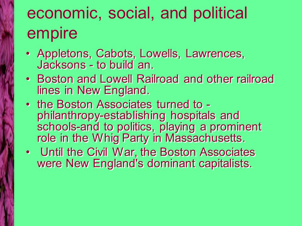 economic, social, and political empire Appletons, Cabots, Lowells, Lawrences, Jacksons - to build an. Boston and Lowell Railroad and other railroad li