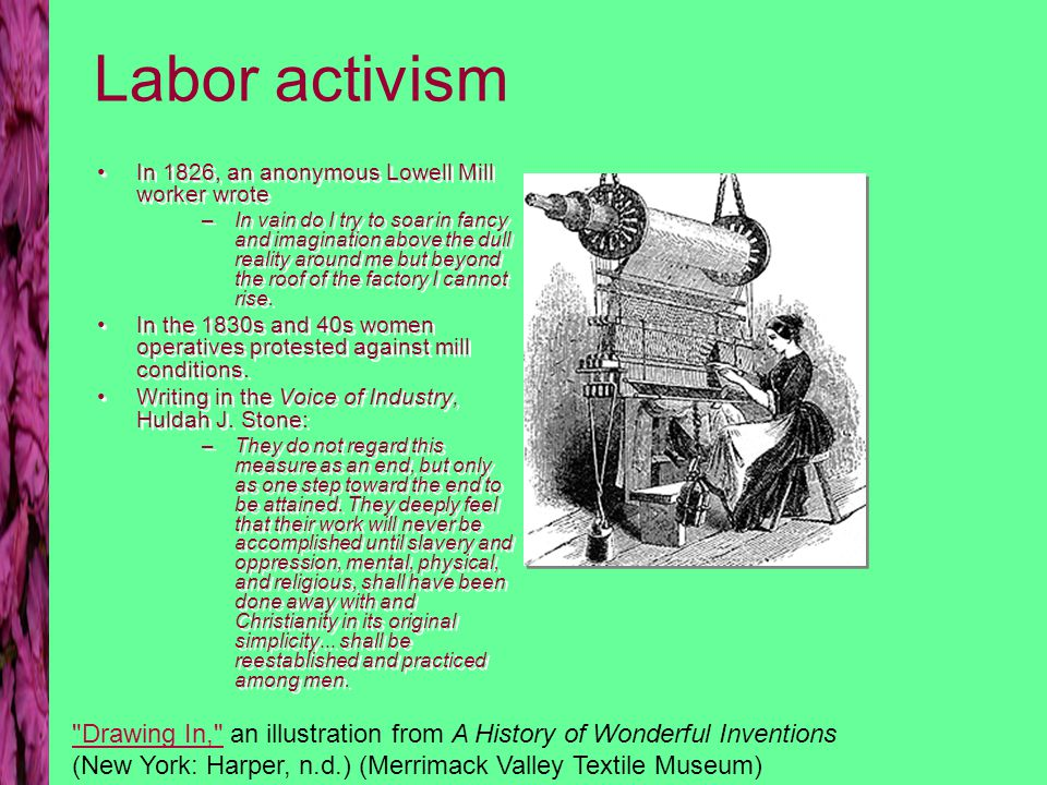 Labor activism In 1826, an anonymous Lowell Mill worker wrote –In vain do I try to soar in fancy and imagination above the dull reality around me but beyond the roof of the factory I cannot rise.