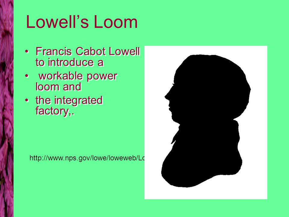 Lowell's Loom Francis Cabot Lowell to introduce a workable power loom and the integrated factory,. Francis Cabot Lowell to introduce a workable power