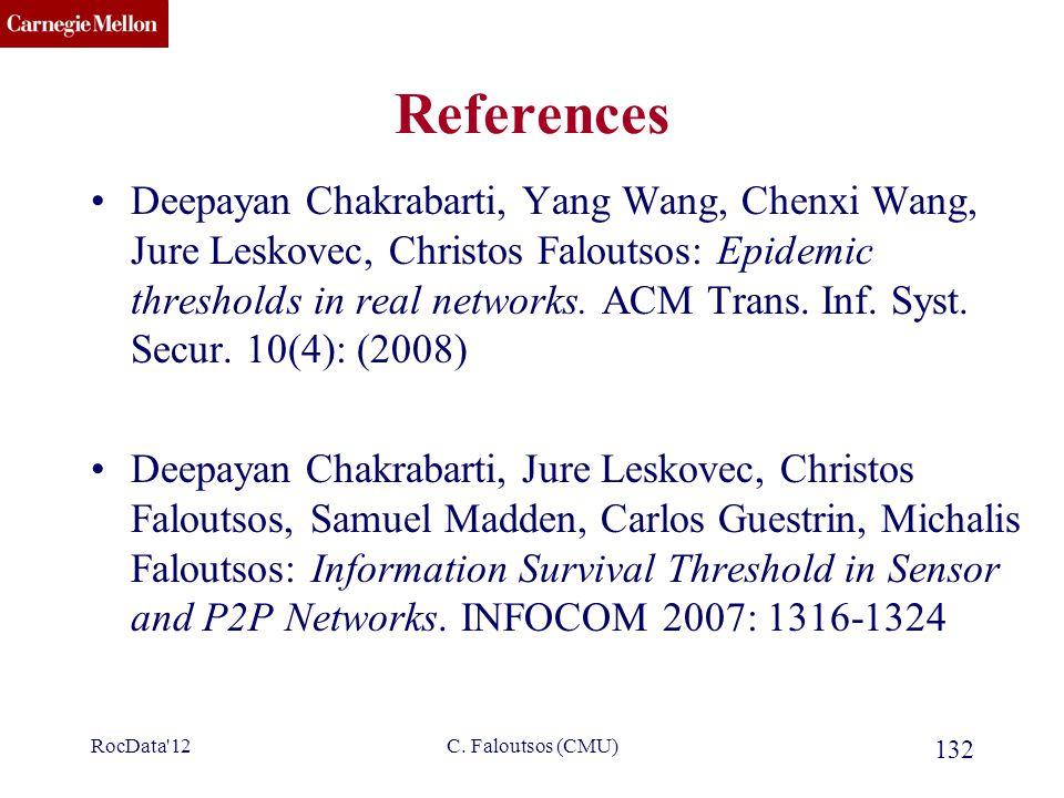 CMU SCS C. Faloutsos (CMU) 132 References Deepayan Chakrabarti, Yang Wang, Chenxi Wang, Jure Leskovec, Christos Faloutsos: Epidemic thresholds in real