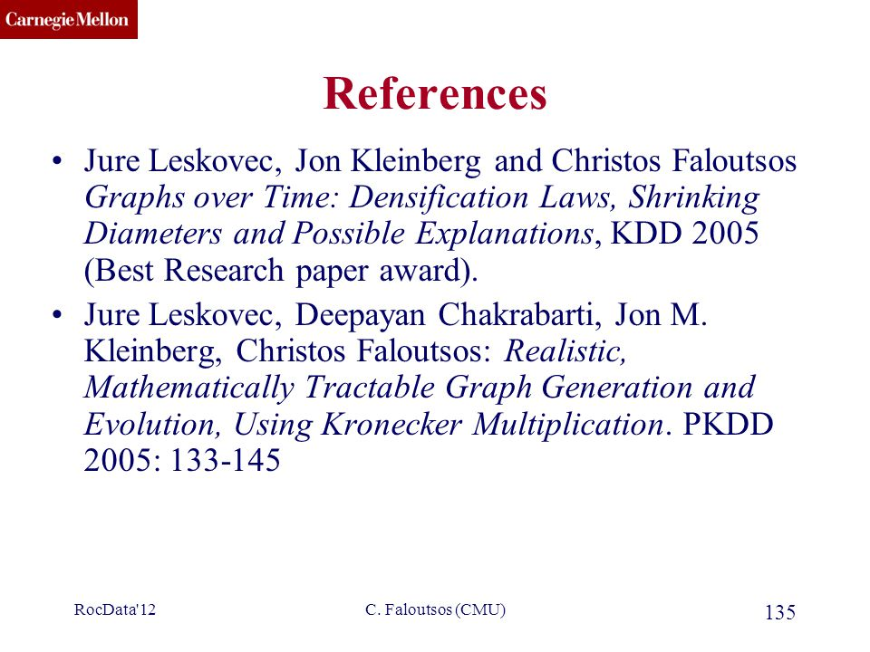 CMU SCS C. Faloutsos (CMU) 135 References Jure Leskovec, Jon Kleinberg and Christos Faloutsos Graphs over Time: Densification Laws, Shrinking Diameter