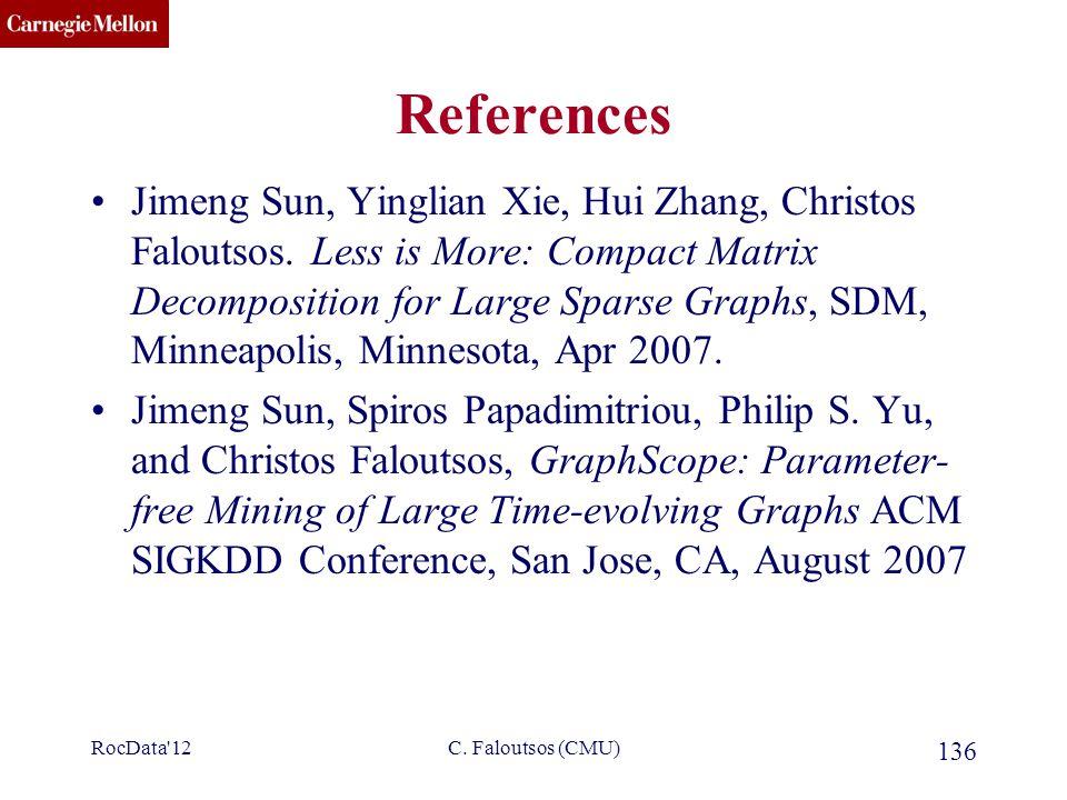 CMU SCS C. Faloutsos (CMU) 136 References Jimeng Sun, Yinglian Xie, Hui Zhang, Christos Faloutsos. Less is More: Compact Matrix Decomposition for Larg