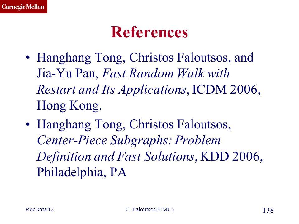 CMU SCS C. Faloutsos (CMU) 138 References Hanghang Tong, Christos Faloutsos, and Jia-Yu Pan, Fast Random Walk with Restart and Its Applications, ICDM