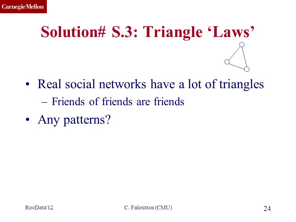 CMU SCS C. Faloutsos (CMU) 24 Solution# S.3: Triangle 'Laws' Real social networks have a lot of triangles –Friends of friends are friends Any patterns