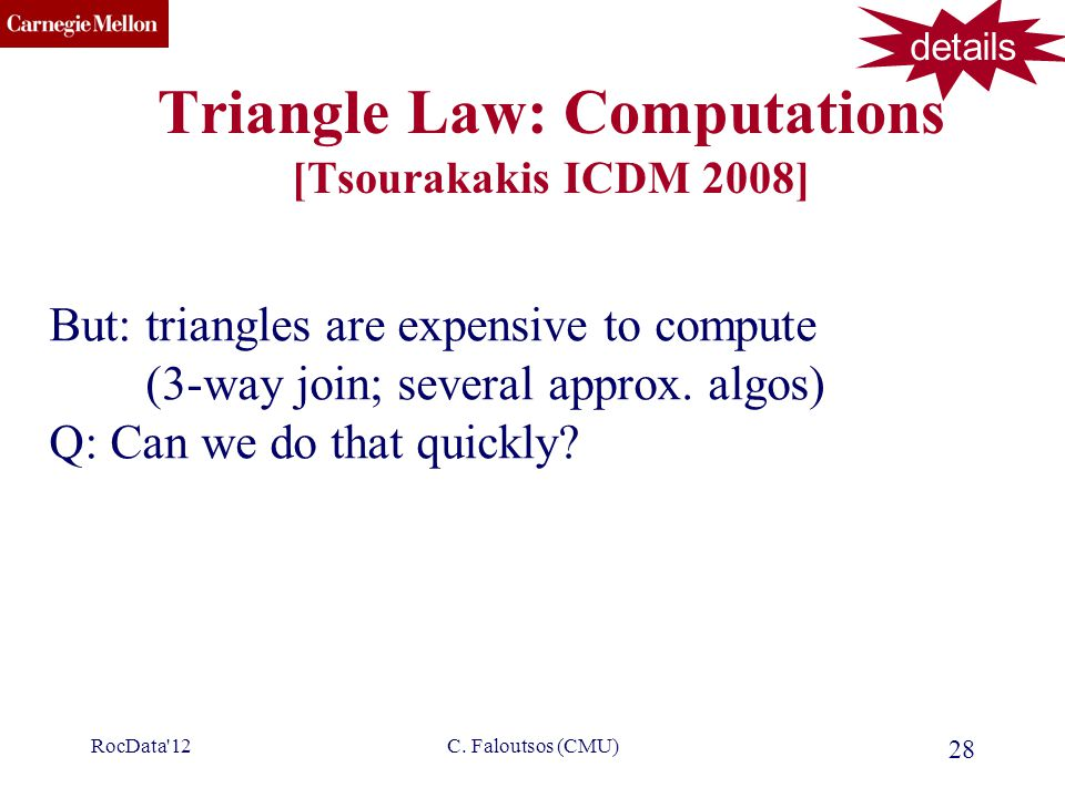 CMU SCS C. Faloutsos (CMU) 28 Triangle Law: Computations [Tsourakakis ICDM 2008] But: triangles are expensive to compute (3-way join; several approx.