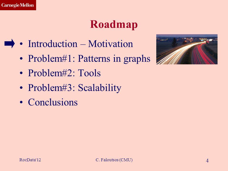 CMU SCS C. Faloutsos (CMU) 4 Roadmap Introduction – Motivation Problem#1: Patterns in graphs Problem#2: Tools Problem#3: Scalability Conclusions RocDa