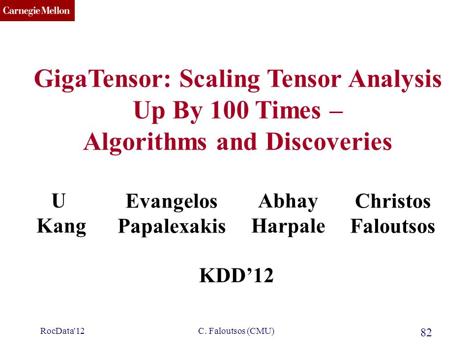 CMU SCS GigaTensor: Scaling Tensor Analysis Up By 100 Times – Algorithms and Discoveries U Kang Christos Faloutsos KDD'12 Evangelos Papalexakis Abhay