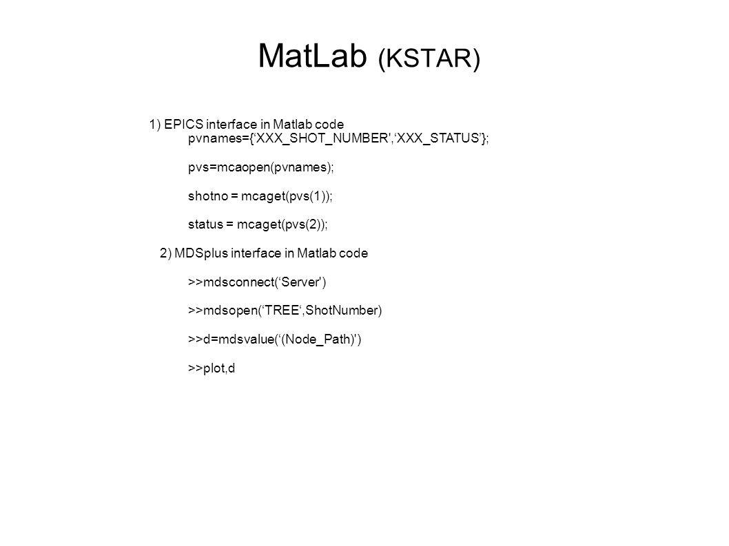 MatLab (KSTAR) 1) EPICS interface in Matlab code pvnames={'XXX_SHOT_NUMBER ,'XXX_STATUS'}; pvs=mcaopen(pvnames); shotno = mcaget(pvs(1)); status = mcaget(pvs(2)); 2) MDSplus interface in Matlab code >>mdsconnect('Server ) >>mdsopen('TREE',ShotNumber) >>d=mdsvalue('(Node_Path) ) >>plot,d