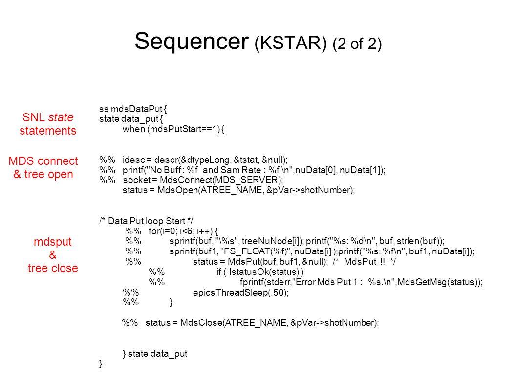 Sequencer (KSTAR) (2 of 2) ss mdsDataPut { state data_put { when (mdsPutStart==1) { % idesc = descr(&dtypeLong, &tstat, &null); % printf( No Buff : %f and Sam Rate : %f \n ,nuData[0], nuData[1]); % socket = MdsConnect(MDS_SERVER); status = MdsOpen(ATREE_NAME, &pVar->shotNumber); /* Data Put loop Start */ % for(i=0; i<6; i++) { % sprintf(buf, \%s , treeNuNode[i]); printf( %s: %d\n , buf, strlen(buf)); % sprintf(buf1, FS_FLOAT(%f) , nuData[i] );printf( %s: %f\n , buf1, nuData[i]); % status = MdsPut(buf, buf1, &null); /* MdsPut !.
