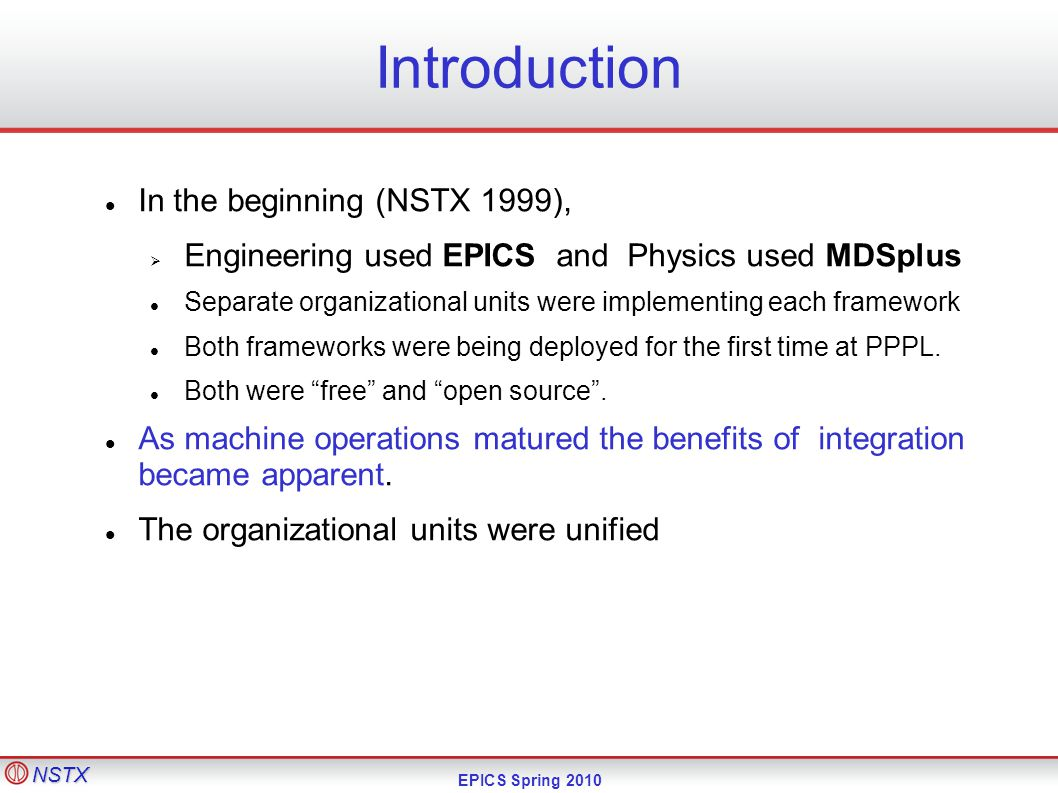 NSTX EPICS Spring 2010 Introduction In the beginning (NSTX 1999),  Engineering used EPICS and Physics used MDSplus Separate organizational units were implementing each framework Both frameworks were being deployed for the first time at PPPL.