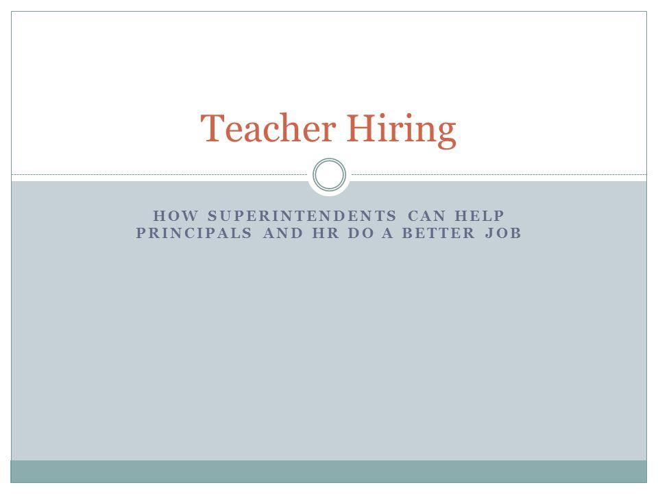 HOW SUPERINTENDENTS CAN HELP PRINCIPALS AND HR DO A BETTER JOB Teacher Hiring