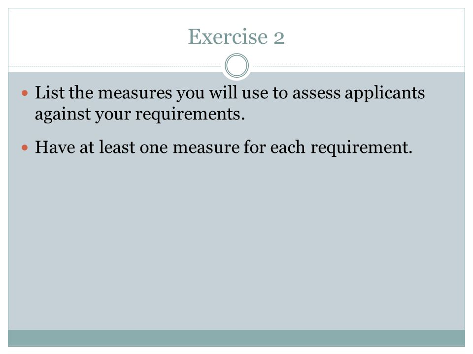 Exercise 2 List the measures you will use to assess applicants against your requirements.