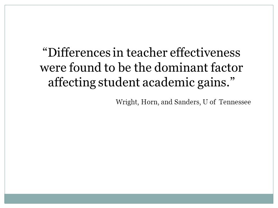 Differences in teacher effectiveness were found to be the dominant factor affecting student academic gains. Wright, Horn, and Sanders, U of Tennessee
