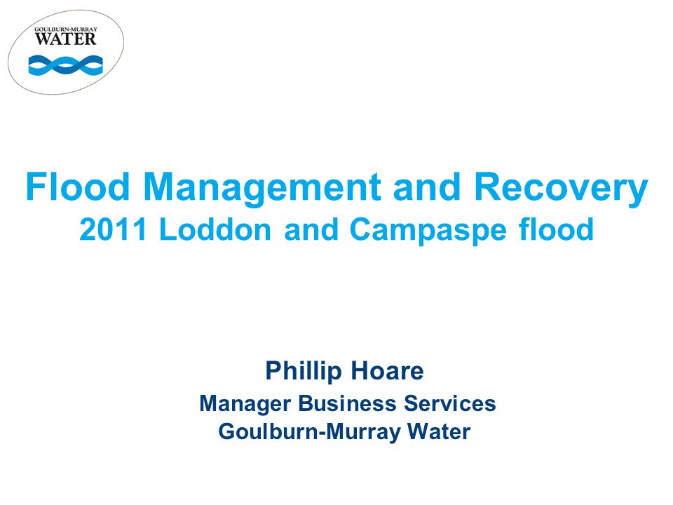 Flood Management and Recovery 2011 Loddon and Campaspe flood Phillip Hoare Manager Business Services Goulburn-Murray Water