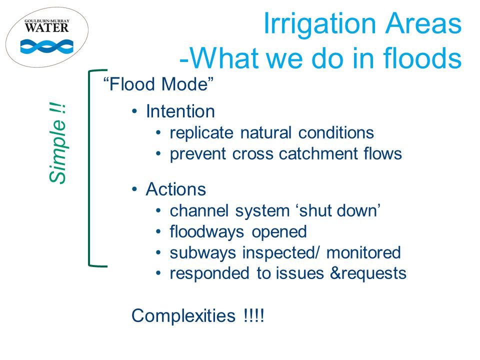 "Irrigation Areas -What we do in floods ""Flood Mode"" Intention replicate natural conditions prevent cross catchment flows Actions channel system 'shut"