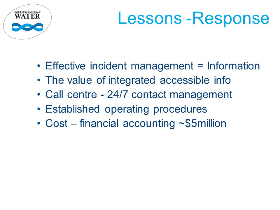 Lessons -Response Effective incident management = Information The value of integrated accessible info Call centre - 24/7 contact management Establishe