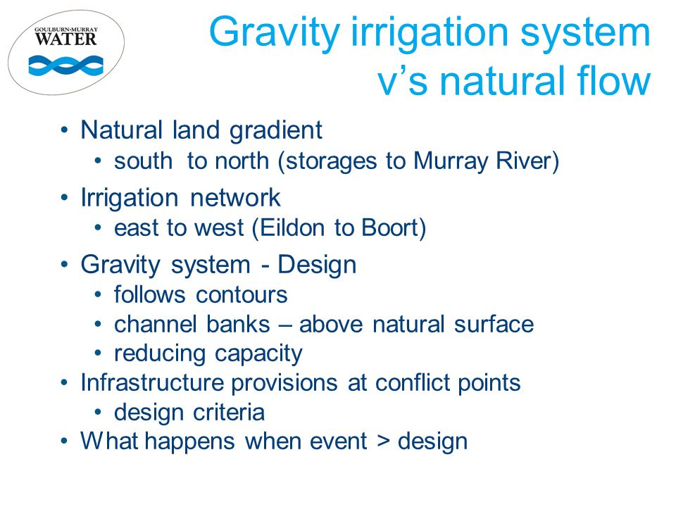 Gravity irrigation system v's natural flow Natural land gradient south to north (storages to Murray River) Irrigation network east to west (Eildon to