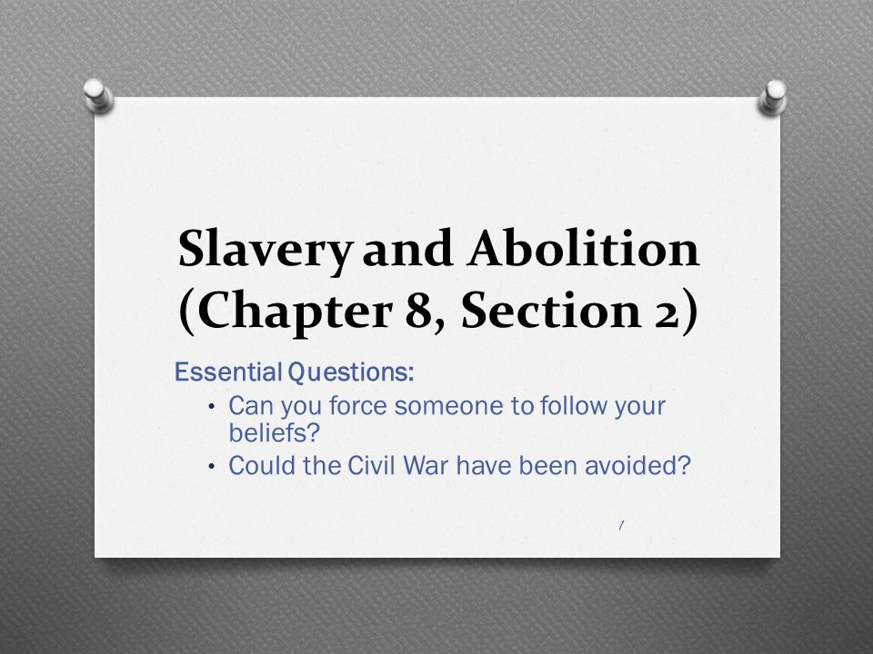 Slavery and Abolition (Chapter 8, Section 2) Essential Questions: Can you force someone to follow your beliefs? Could the Civil War have been avoided?