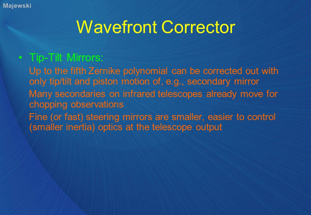 Wavefront Corrector Tip-Tilt Mirrors: Up to the fifth Zernike polynomial can be corrected out with only tip/tilt and piston motion of, e.g., secondary mirror Many secondaries on infrared telescopes already move for chopping observations Fine (or fast) steering mirrors are smaller, easier to control (smaller inertia) optics at the telescope output Majewski