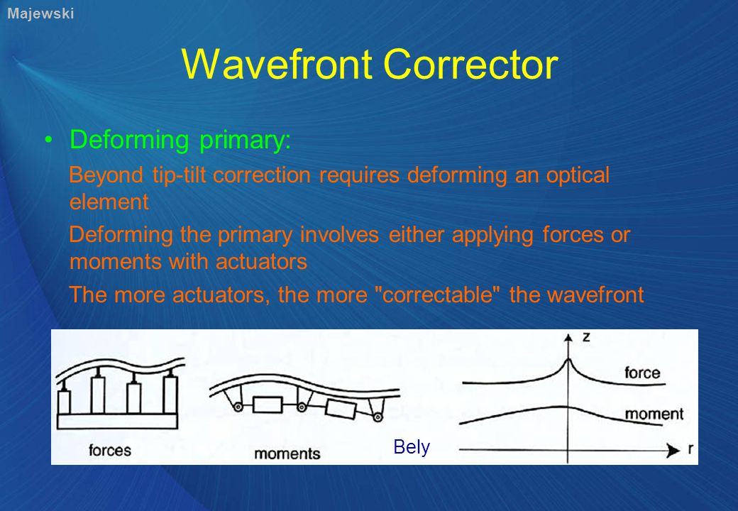 Wavefront Corrector Deforming primary: Beyond tip-tilt correction requires deforming an optical element Deforming the primary involves either applying forces or moments with actuators The more actuators, the more correctable the wavefront Bely Majewski